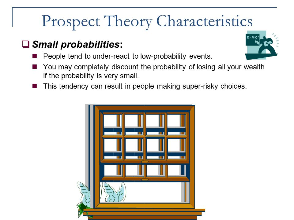 Prospect Theory Characteristics  Small probabilities: People tend to under-react to low-probability events. You may completely discount the probabili