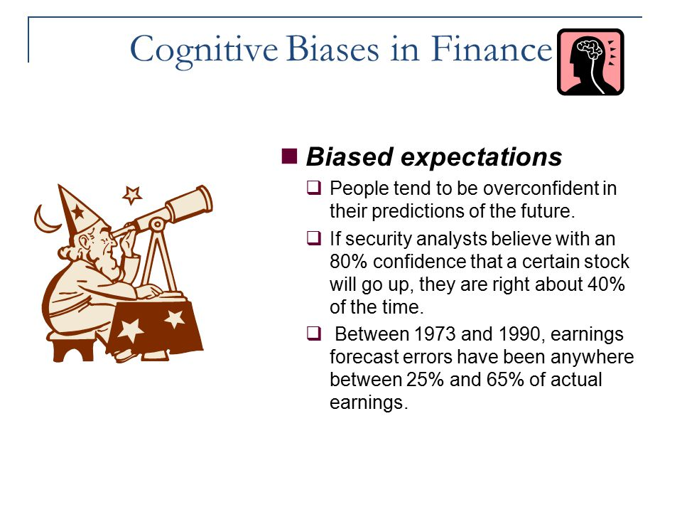 Cognitive Biases in Finance Biased expectations  People tend to be overconfident in their predictions of the future.  If security analysts believe w