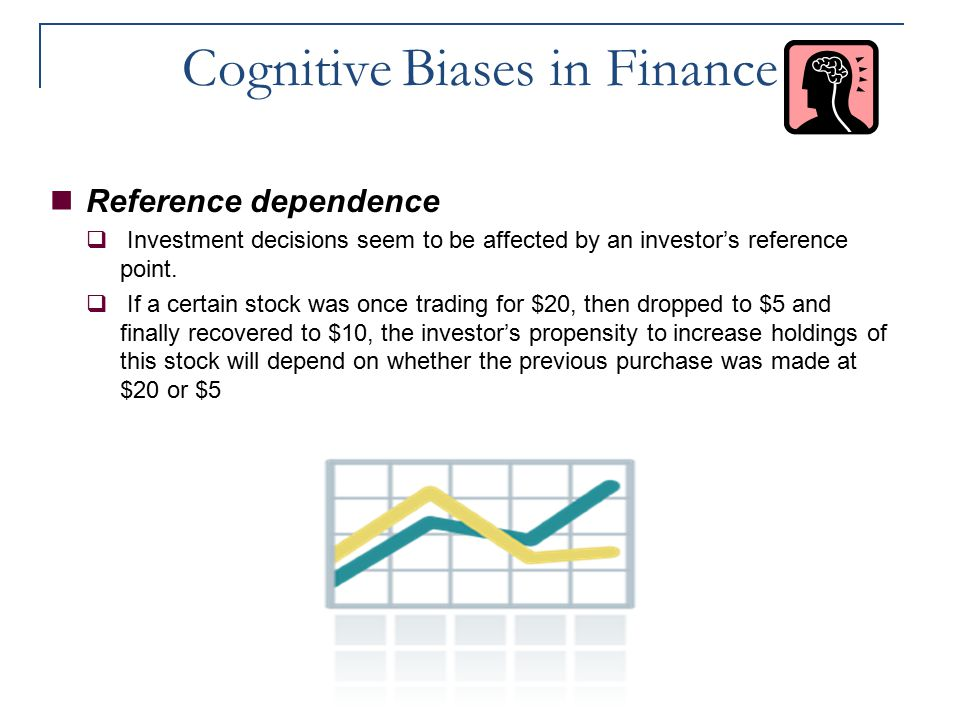 Cognitive Biases in Finance Reference dependence  Investment decisions seem to be affected by an investor's reference point.  If a certain stock was