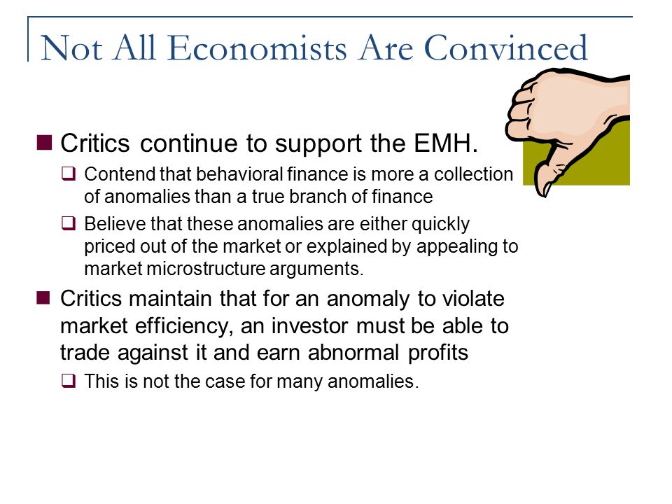 Not All Economists Are Convinced Critics continue to support the EMH.  Contend that behavioral finance is more a collection of anomalies than a true