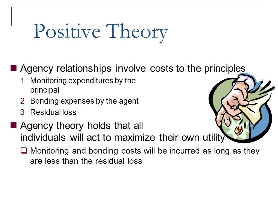 Positive Theory Agency relationships involve costs to the principles 1Monitoring expenditures by the principal 2Bonding expenses by the agent 3Residua