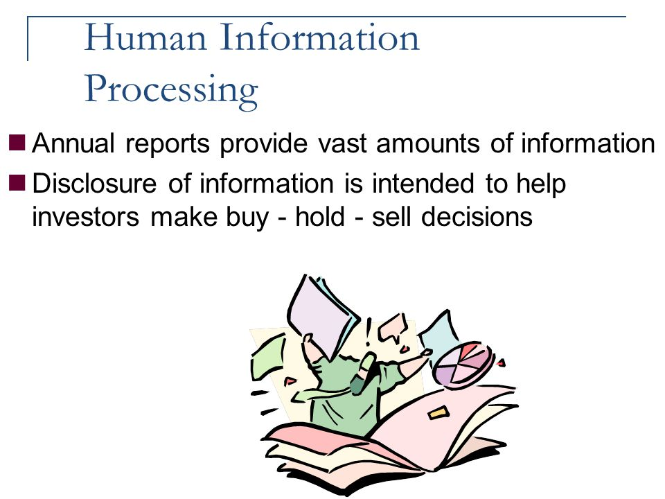 Human Information Processing Annual reports provide vast amounts of information Disclosure of information is intended to help investors make buy - hol