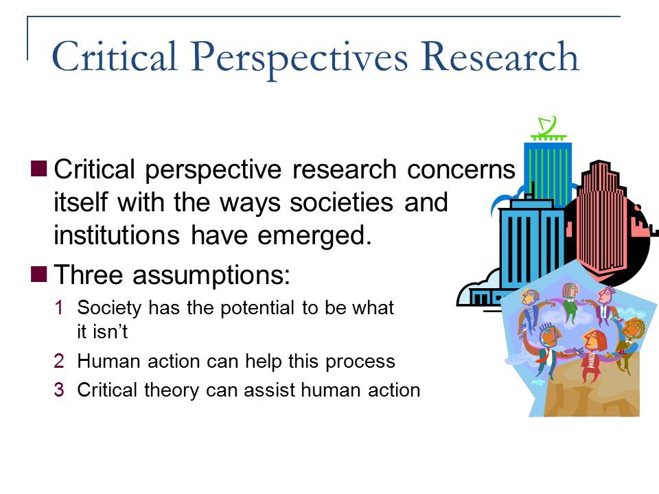 Critical Perspectives Research Critical perspective research concerns itself with the ways societies and institutions have emerged. Three assumptions: