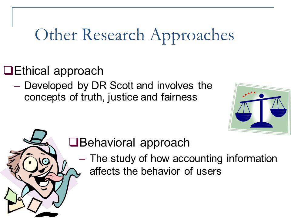 Other Research Approaches  Ethical approach –Developed by DR Scott and involves the concepts of truth, justice and fairness  Behavioral approach –Th