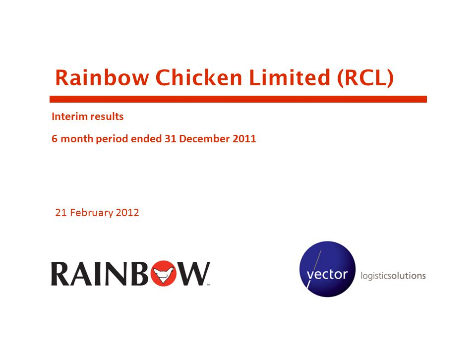 Rainbow Chicken Limited (RCL) Interim results 6 month period ended 31 December 2011 21 February 2012