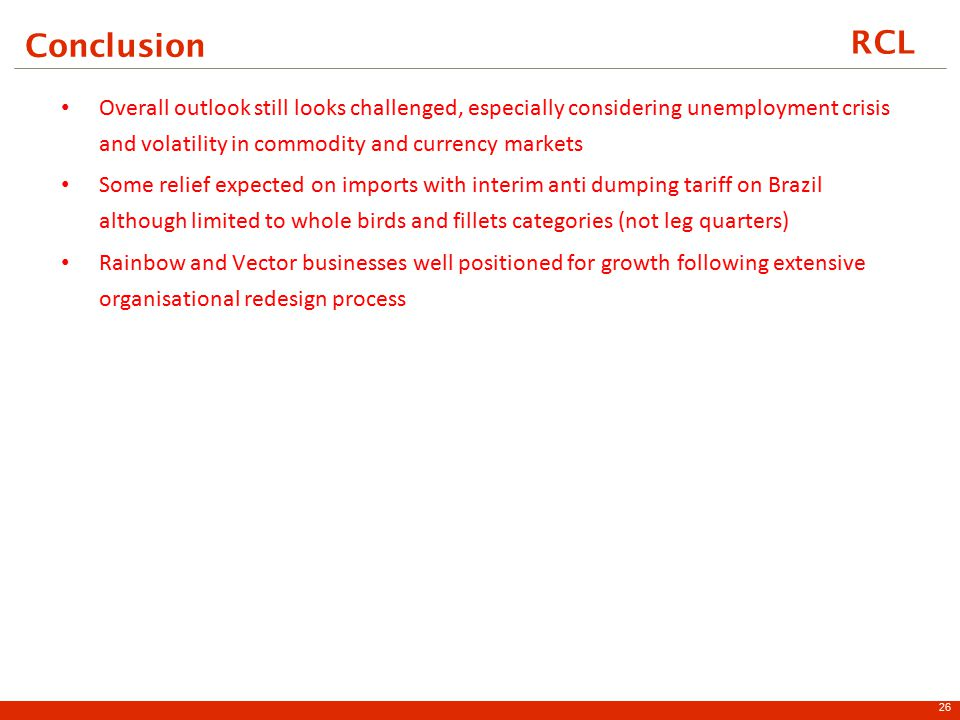 RCL Conclusion Overall outlook still looks challenged, especially considering unemployment crisis and volatility in commodity and currency markets Some relief expected on imports with interim anti dumping tariff on Brazil although limited to whole birds and fillets categories (not leg quarters) Rainbow and Vector businesses well positioned for growth following extensive organisational redesign process 26