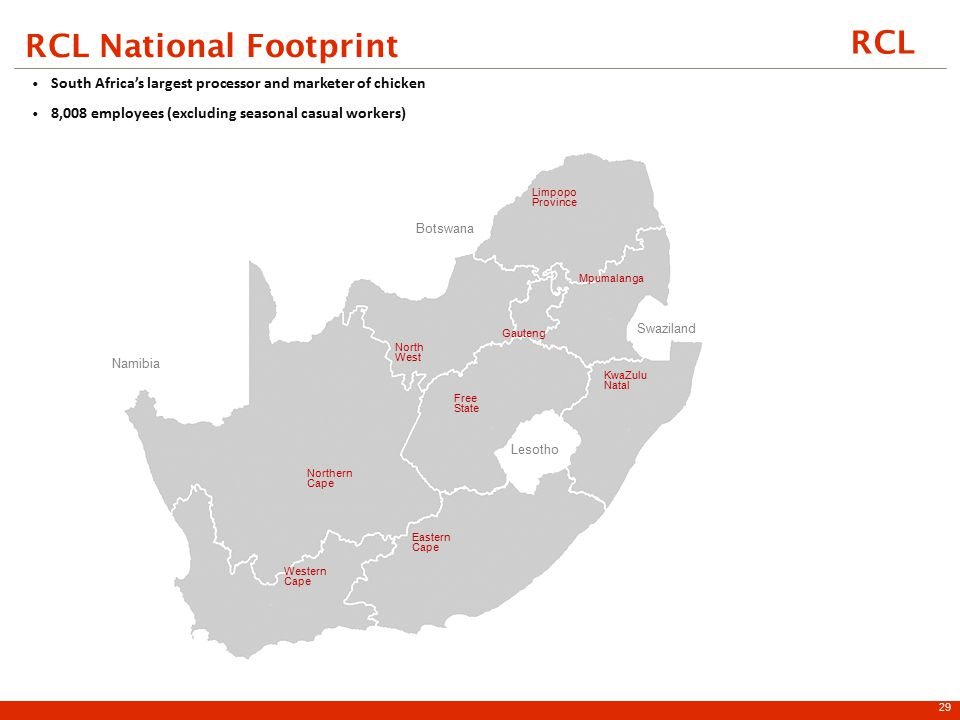 RCL RCL National Footprint 29 South Africa's largest processor and marketer of chicken 8,008 employees (excluding seasonal casual workers ) Swaziland Botswana North West Limpopo Province Mpumalanga Namibia Free State Lesotho Eastern Cape Western Cape Northern Cape KwaZulu Natal Gauteng