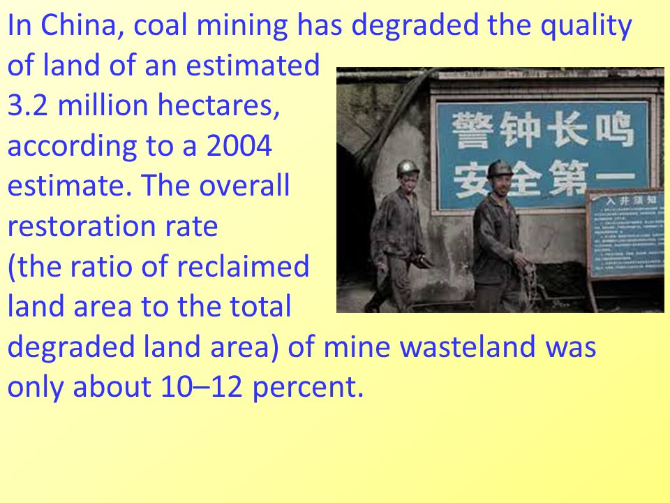 In China, coal mining has degraded the quality of land of an estimated 3.2 million hectares, according to a 2004 estimate.