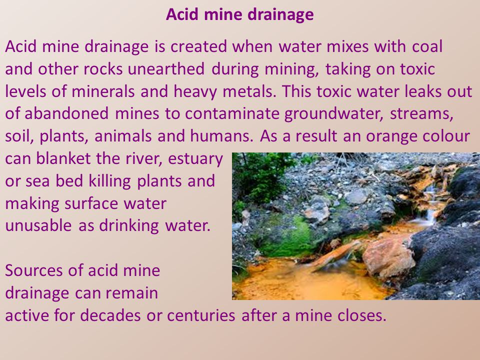 Acid mine drainage Acid mine drainage is created when water mixes with coal and other rocks unearthed during mining, taking on toxic levels of minerals and heavy metals.