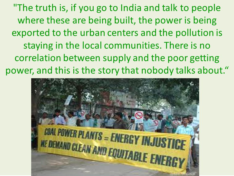 The truth is, if you go to India and talk to people where these are being built, the power is being exported to the urban centers and the pollution is staying in the local communities.