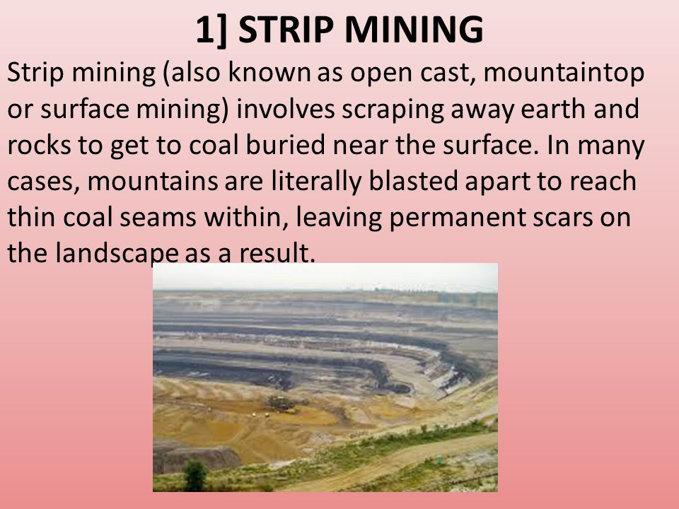 1] STRIP MINING Strip mining (also known as open cast, mountaintop or surface mining) involves scraping away earth and rocks to get to coal buried near the surface.