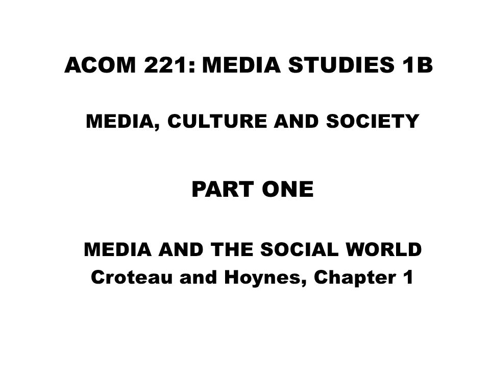 ACOM 221: MEDIA STUDIES 1B MEDIA, CULTURE AND SOCIETY PART ONE MEDIA AND THE SOCIAL WORLD Croteau and Hoynes, Chapter 1