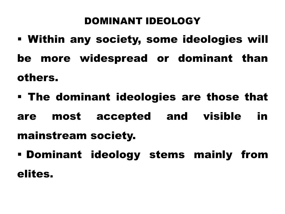 DOMINANT IDEOLOGY  Within any society, some ideologies will be more widespread or dominant than others.  The dominant ideologies are those that are