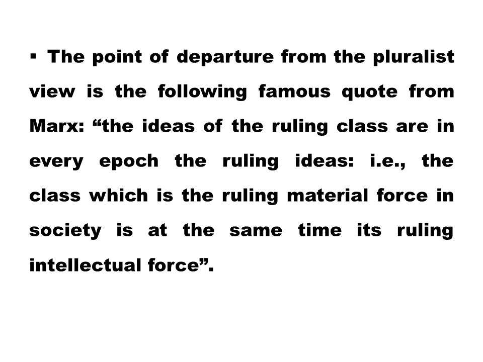 """ The point of departure from the pluralist view is the following famous quote from Marx: """"the ideas of the ruling class are in every epoch the ruling"""