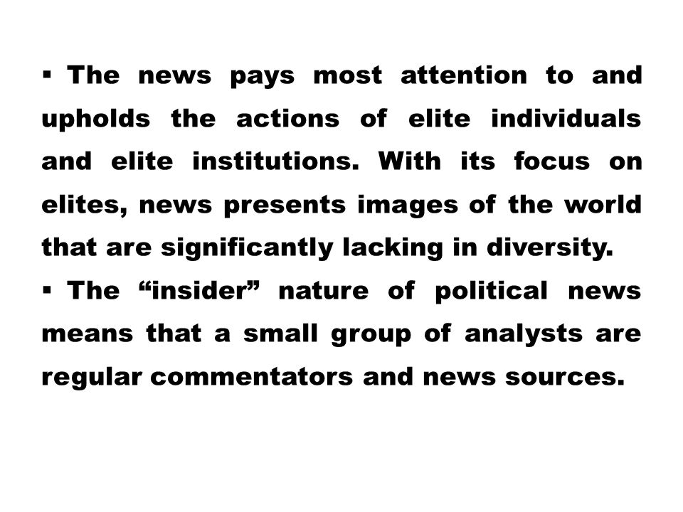  The news pays most attention to and upholds the actions of elite individuals and elite institutions. With its focus on elites, news presents images