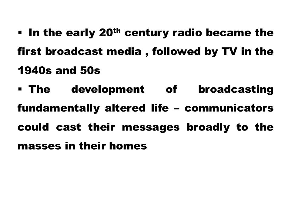  In the early 20 th century radio became the first broadcast media, followed by TV in the 1940s and 50s  The development of broadcasting fundamental