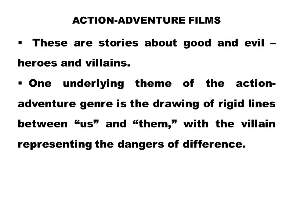 ACTION-ADVENTURE FILMS  These are stories about good and evil – heroes and villains.  One underlying theme of the action- adventure genre is the dra