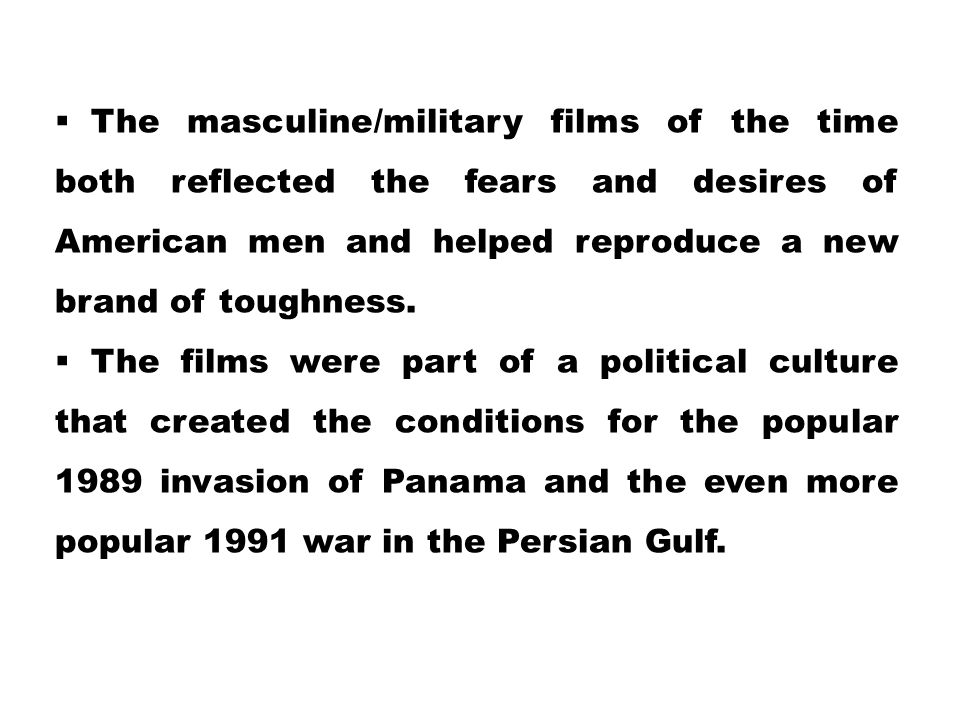  The masculine/military films of the time both reflected the fears and desires of American men and helped reproduce a new brand of toughness.  The f
