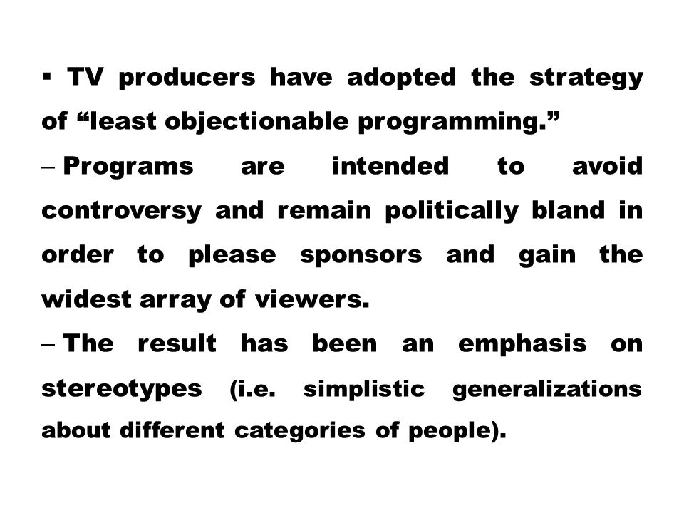 """ TV producers have adopted the strategy of """"least objectionable programming."""" – Programs are intended to avoid controversy and remain politically bla"""
