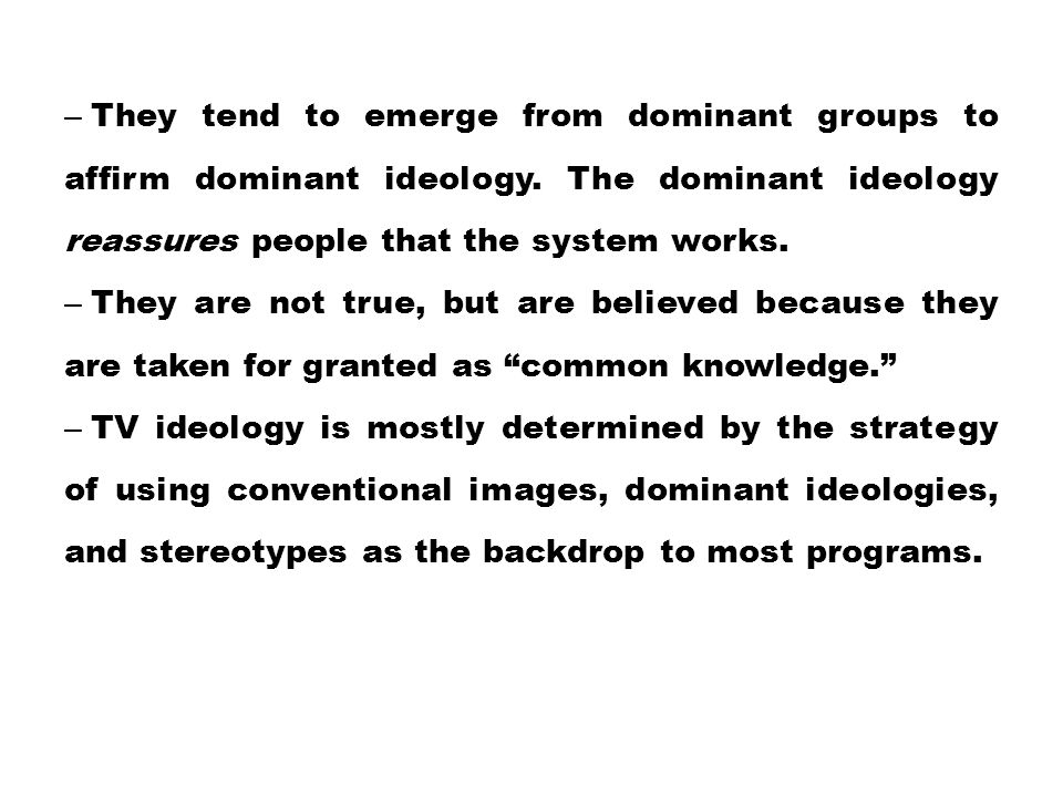 – They tend to emerge from dominant groups to affirm dominant ideology. The dominant ideology reassures people that the system works. – They are not t