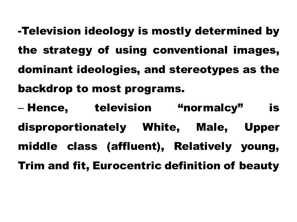 -Television ideology is mostly determined by the strategy of using conventional images, dominant ideologies, and stereotypes as the backdrop to most p