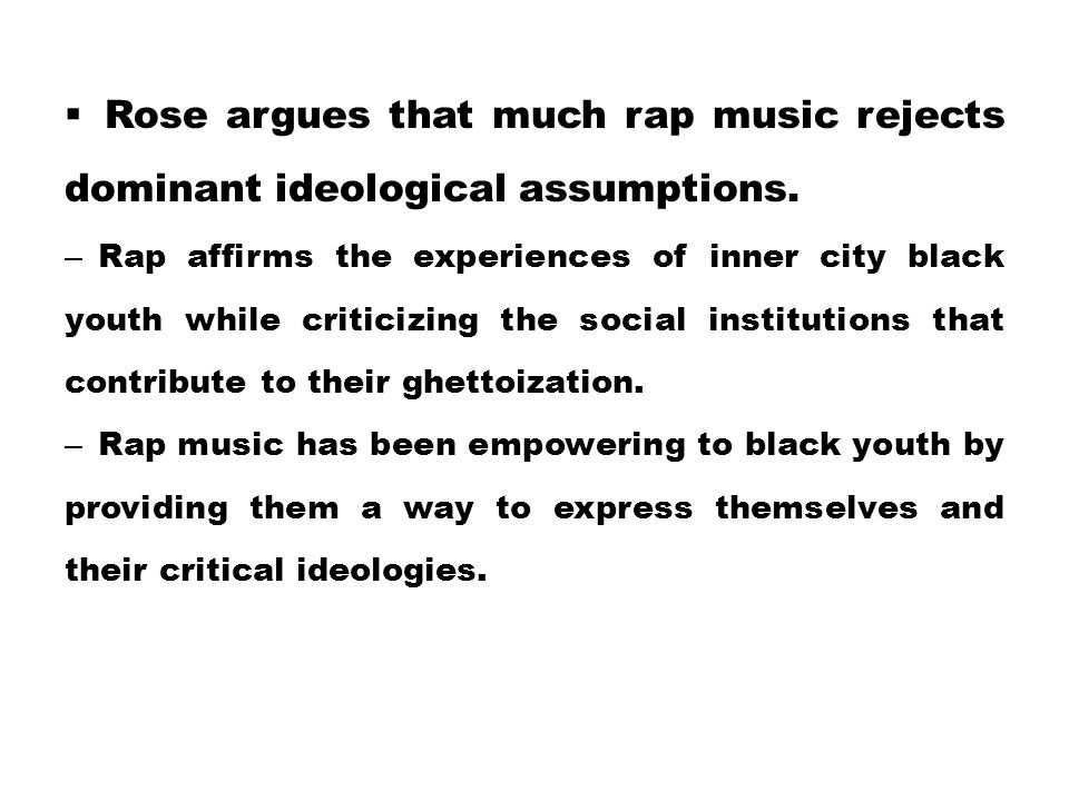  Rose argues that much rap music rejects dominant ideological assumptions. – Rap affirms the experiences of inner city black youth while criticizing