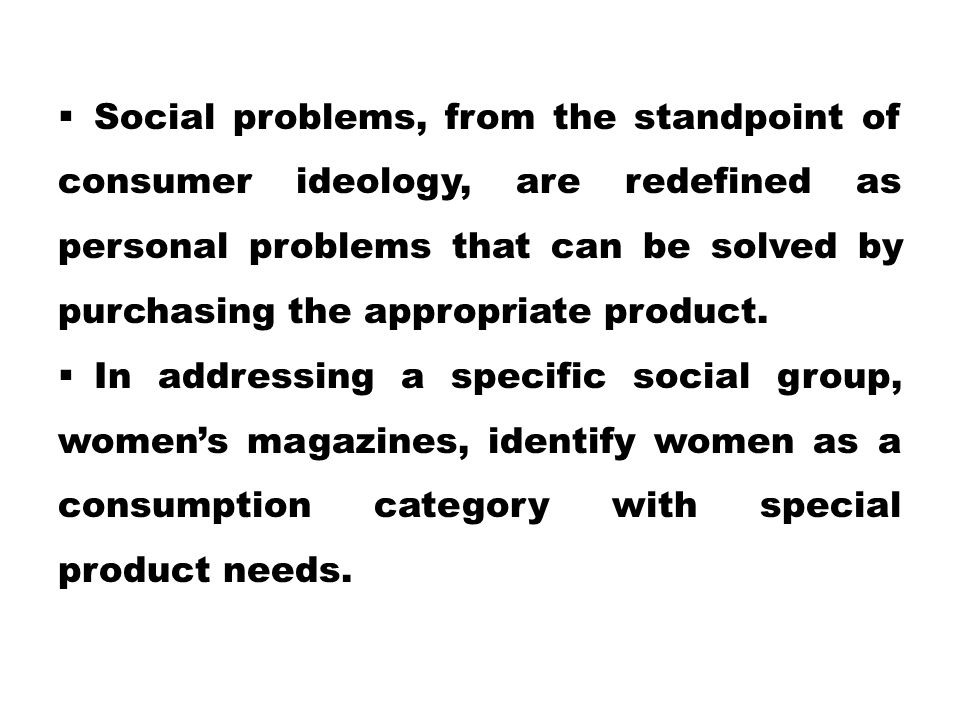  Social problems, from the standpoint of consumer ideology, are redefined as personal problems that can be solved by purchasing the appropriate produ