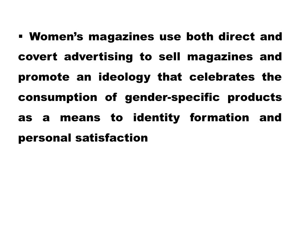  Women's magazines use both direct and covert advertising to sell magazines and promote an ideology that celebrates the consumption of gender-specifi
