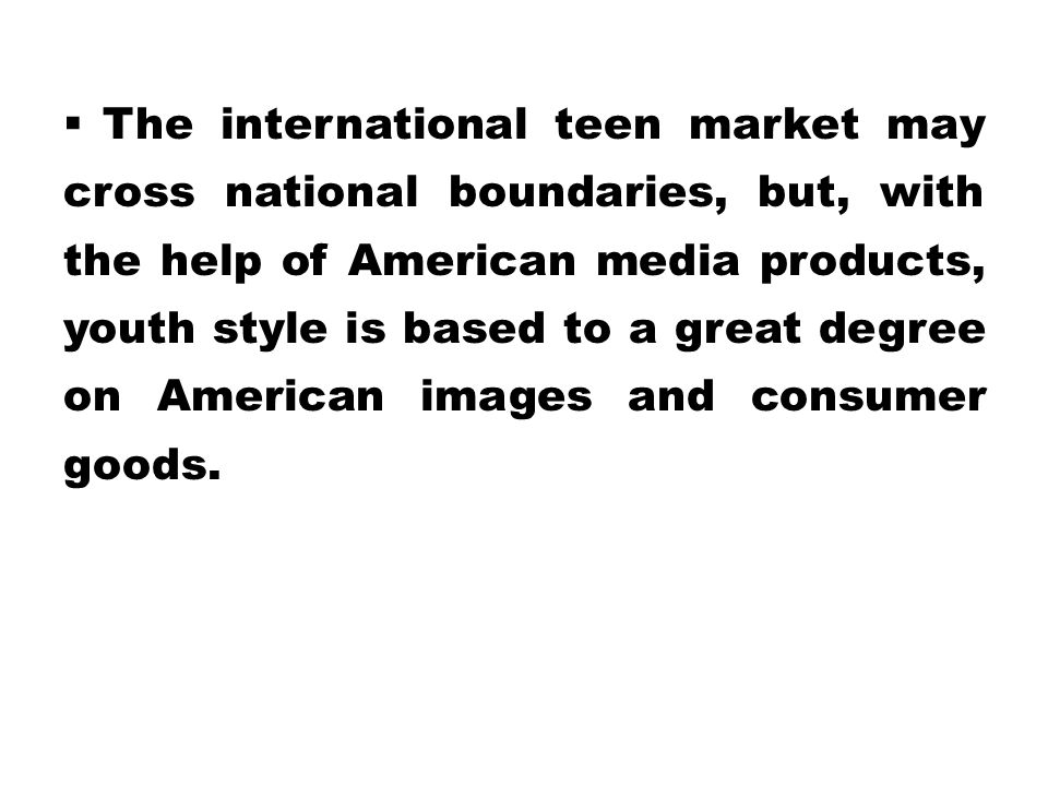  The international teen market may cross national boundaries, but, with the help of American media products, youth style is based to a great degree o