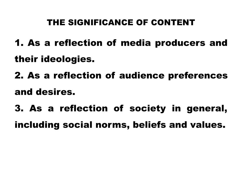 THE SIGNIFICANCE OF CONTENT 1. As a reflection of media producers and their ideologies. 2. As a reflection of audience preferences and desires. 3. As