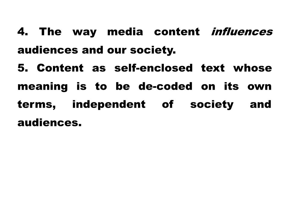 4. The way media content influences audiences and our society. 5. Content as self-enclosed text whose meaning is to be de-coded on its own terms, inde