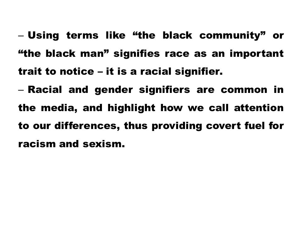 """– Using terms like """"the black community"""" or """"the black man"""" signifies race as an important trait to notice – it is a racial signifier. – Racial and ge"""
