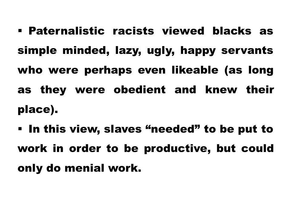  Paternalistic racists viewed blacks as simple minded, lazy, ugly, happy servants who were perhaps even likeable (as long as they were obedient and k
