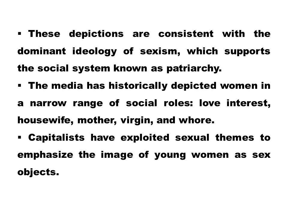  These depictions are consistent with the dominant ideology of sexism, which supports the social system known as patriarchy.  The media has historic