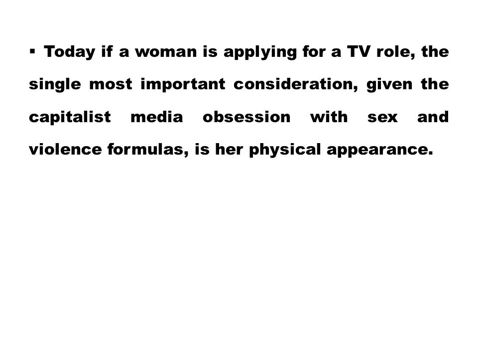 Today if a woman is applying for a TV role, the single most important consideration, given the capitalist media obsession with sex and violence form