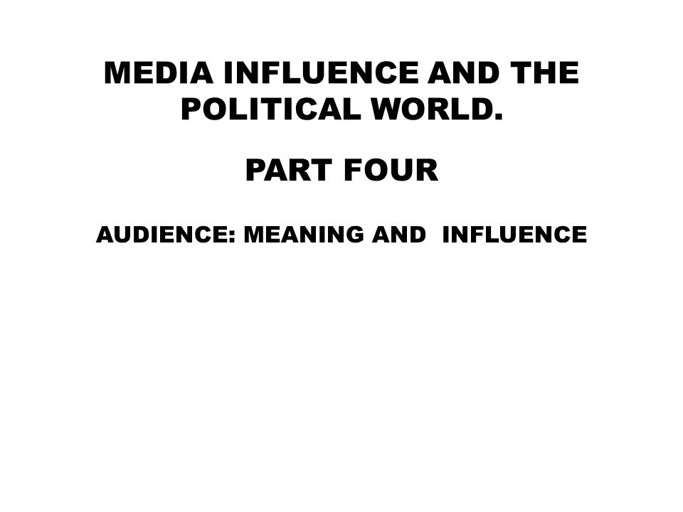 MEDIA INFLUENCE AND THE POLITICAL WORLD. PART FOUR AUDIENCE: MEANING AND INFLUENCE