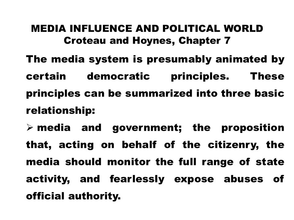 MEDIA INFLUENCE AND POLITICAL WORLD Croteau and Hoynes, Chapter 7 The media system is presumably animated by certain democratic principles. These prin