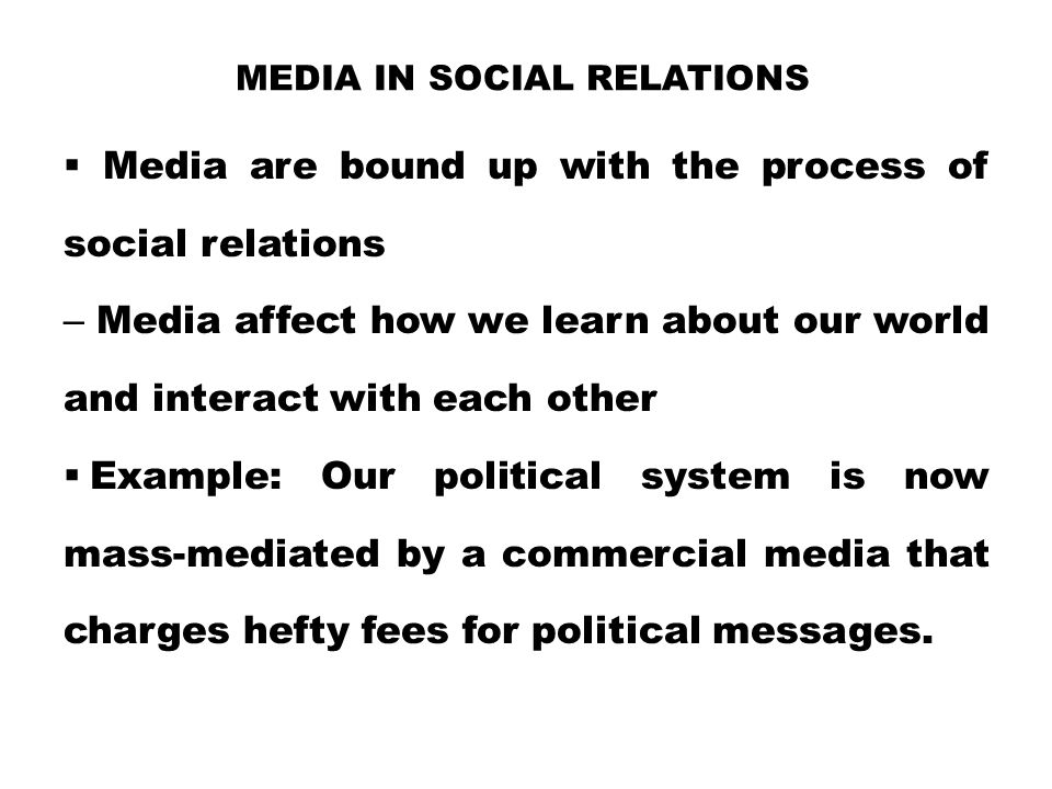 MEDIA IN SOCIAL RELATIONS  Media are bound up with the process of social relations – Media affect how we learn about our world and interact with each