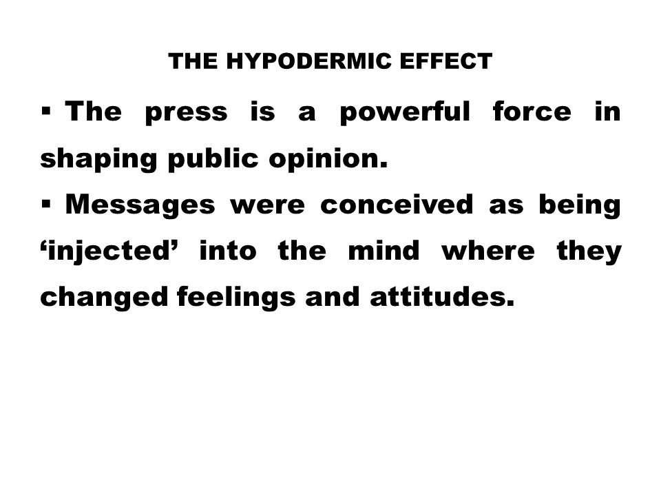 THE HYPODERMIC EFFECT  The press is a powerful force in shaping public opinion.  Messages were conceived as being 'injected' into the mind where the