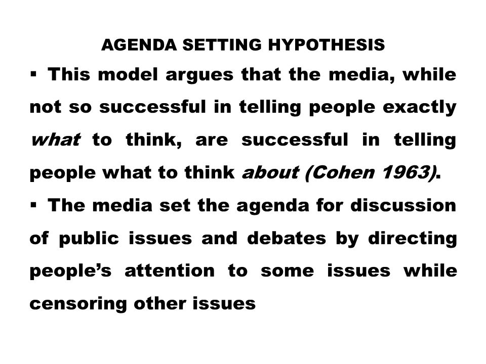AGENDA SETTING HYPOTHESIS  This model argues that the media, while not so successful in telling people exactly what to think, are successful in telli