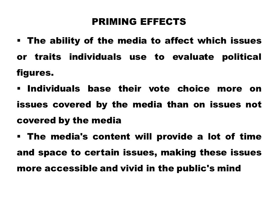 PRIMING EFFECTS  The ability of the media to affect which issues or traits individuals use to evaluate political figures.  Individuals base their vo