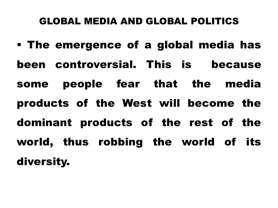 GLOBAL MEDIA AND GLOBAL POLITICS  The emergence of a global media has been controversial. This is because some people fear that the media products of