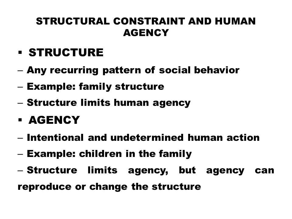 STRUCTURAL CONSTRAINT AND HUMAN AGENCY  STRUCTURE – Any recurring pattern of social behavior – Example: family structure – Structure limits human age