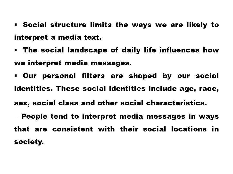  Social structure limits the ways we are likely to interpret a media text.  The social landscape of daily life influences how we interpret media mes