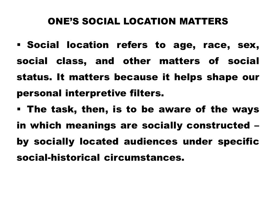 ONE'S SOCIAL LOCATION MATTERS  Social location refers to age, race, sex, social class, and other matters of social status. It matters because it help