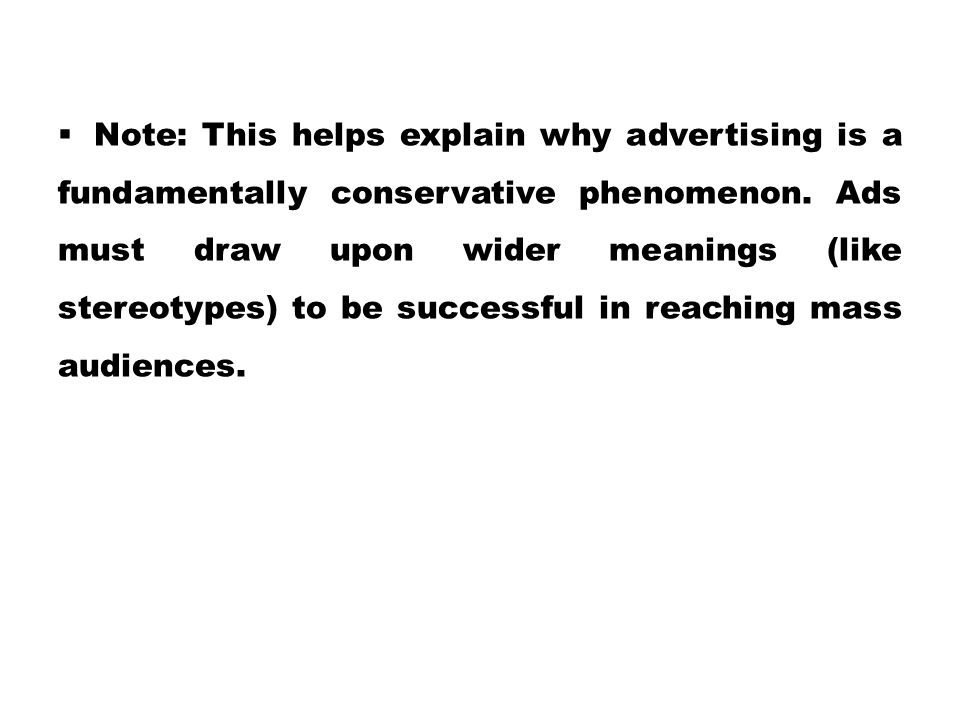  Note: This helps explain why advertising is a fundamentally conservative phenomenon. Ads must draw upon wider meanings (like stereotypes) to be succ