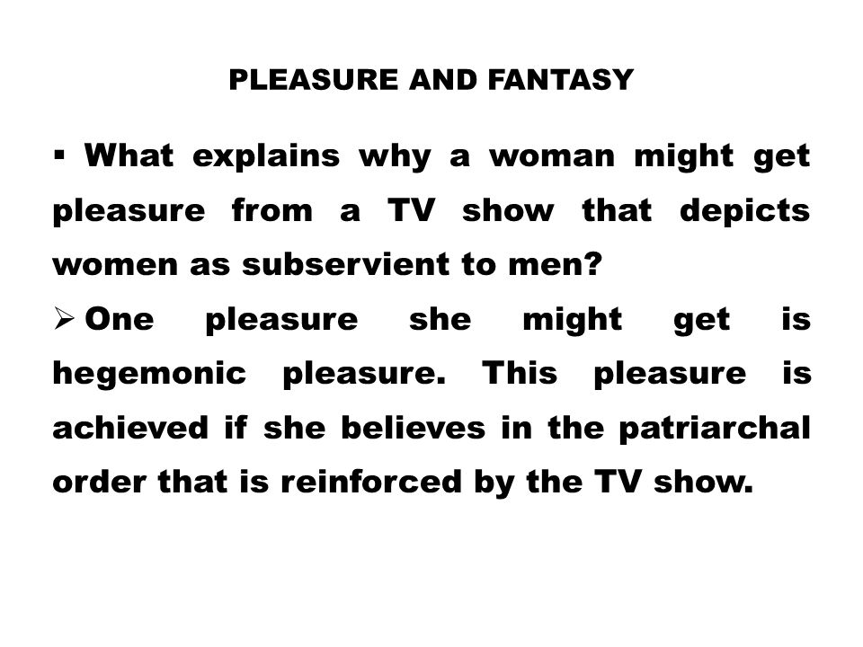 PLEASURE AND FANTASY  What explains why a woman might get pleasure from a TV show that depicts women as subservient to men?  One pleasure she might