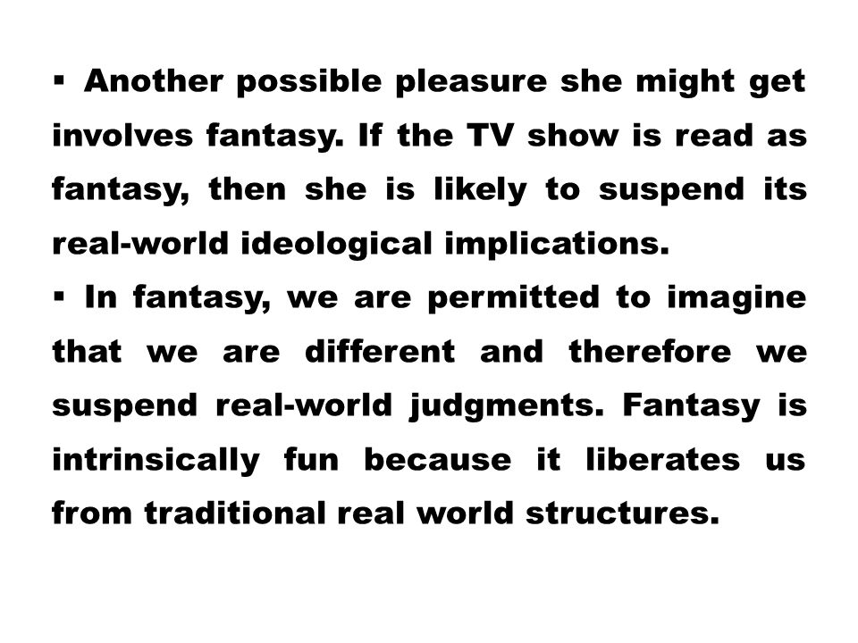  Another possible pleasure she might get involves fantasy. If the TV show is read as fantasy, then she is likely to suspend its real-world ideologica