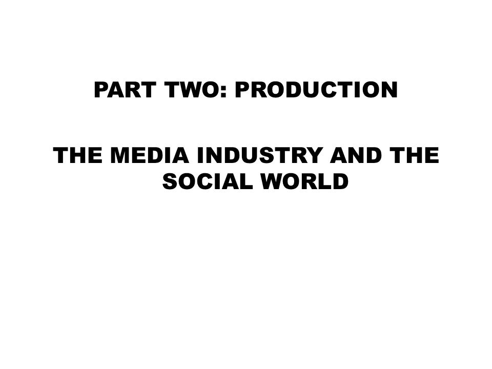 PART TWO: PRODUCTION THE MEDIA INDUSTRY AND THE SOCIAL WORLD