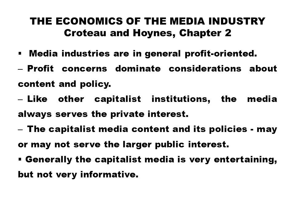 THE ECONOMICS OF THE MEDIA INDUSTRY Croteau and Hoynes, Chapter 2  Media industries are in general profit-oriented. – Profit concerns dominate consid